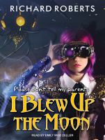 Cover image for Please don't tell my parents I blew up the moon