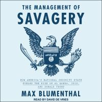 Cover image for The management of savagery how America's national security state fueled the rise of Al Qaeda, Isis, and Donald Trump