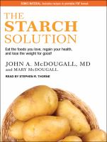 Cover image for The starch solution Eat the Foods You Love, Regain Your Health, and Lose the Weight for Good!.