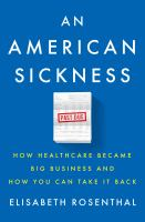 Cover image for An american sickness How Healthcare Became Big Business and How You Can Take It Back.