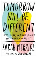 Cover image for Tomorrow will be different : love, loss, and the fight for trans equality