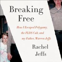 Cover image for Breaking free [sound recording CD] : how I escaped polygamy, the FLDS cult, and my father, Warren Jeffs