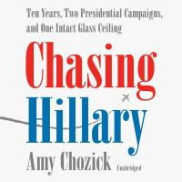 Cover image for Chasing Hillary [sound recording CD] : ten years, two presidential campaigns, and one intact glass ceiling