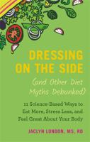 Imagen de portada para Dressing on the side (and other diet myths debunked) : 11 science-based ways to eat more, stress less, and feel great about your body