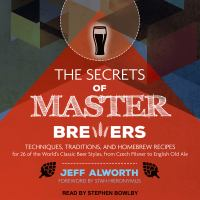 Imagen de portada para The secrets of master brewers techniques, traditions, and homebrew recipes for 26 of the world's classic beer styles, from czech pilsner to english old ale