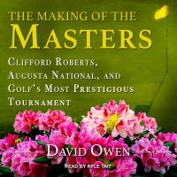 Cover image for The making of the masters clifford roberts, augusta national, and golf's most prestigious tournament