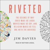 Cover image for Riveted the science of why jokes make us laugh, movies make us cry, and religion makes us feel one with the universe
