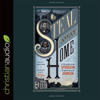 Cover image for Steal away home Charles Spurgeon and Thomas Johnson, unlikely friends on the passage to freedom