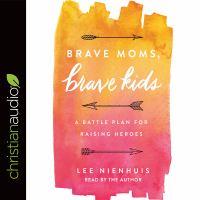 Cover image for Brave moms, brave kids a battle plan for raising heroes