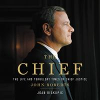 Cover image for The chief The Life and Turbulent Times of Chief Justice John Roberts.