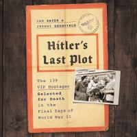 Cover image for Hitler's last plot The 139 VIP Hostages Selected for Death in the Final Days of World War II.