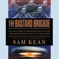 Cover image for The bastard brigade [sound recording CD] : the true story of the renegade scientists and spies who sabotaged the Nazi atomic bomb