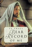 Cover image for Ye shall bear record of me : talks from the 2001 BYU Women's Conference.