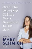 Cover image for Even the terrible things seem beautiful to me now : the best of Mary Schmich