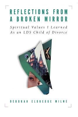 Cover image for Reflections from a broken mirror : spiritual values I learned as an LDS child of divorce
