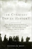 Cover image for The greatest day in history : how, on the eleventh hour of the eleventh day of the eleventh month, the First World War finally came to an end