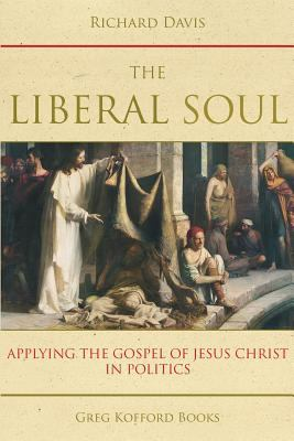 Cover image for The liberal soul : applying the gospel of Jesus Christ in politics