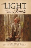 Cover image for A light shall break forth : talks from the 2005 BYU Women's Conference.
