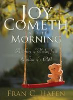 Cover image for Joy cometh in the morning : a story of healing from the loss of a child
