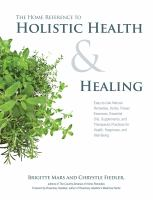 Cover image for The home reference to holistic health & healing : easy-to-use natural remedies, herbs, flower essences, essential oils, supplements, and therapeutic practices for health, happiness, and well-being