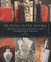 Cover image for Playing with books : the art of upcycling, deconstructing, & reimagining the book