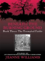 Cover image for The trampled fields : a frontier story. Book 3 : Beneath the burning ground series
