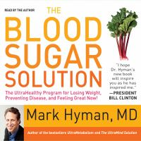 Cover image for The blood sugar solution the ultrahealthy program for losing weight, preventing disease, and feeling great now! / Mark Hyman.