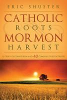 Cover image for Catholic roots, Mormon harvest : a story of conversion and 40 comparative doctrines