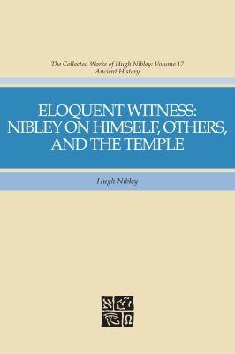 Cover image for Eloquent witness: Nibley on himself, others, and the temple. bk. 17 : The collected works of Hugh Nibley