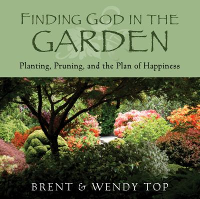 Cover image for Finding God in the garden : planting, pruning, and the plan of happiness