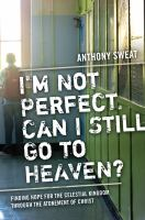 Cover image for I'm not perfect, can I still go to heaven? : finding hope for the Celestial Kingdom through the atonement of Christ
