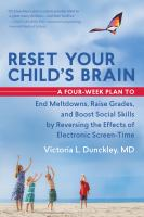 Cover image for Reset your child's brain : a four-week plan to end meltdowns, raise grades, and boost social skills by reversing the effects of electronic screen-time