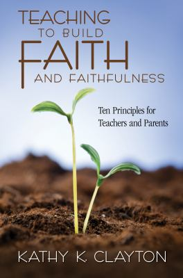 Cover image for Teaching to build faith and faithfulness : ten principles for teachers and parents