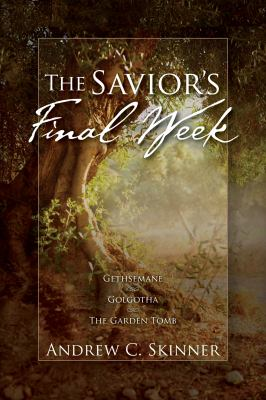 Cover image for The Savior's final week : Gethsemane, Golgotha, and the Garden Tomb in one volume