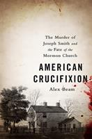 Cover image for American crucifixion : the murder of Joseph Smith and the fate of the Mormon church