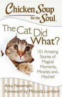Cover image for Chicken soup for the soul : the cat did what? 101 amazing stories of magical moments, miracles and ... mayhem
