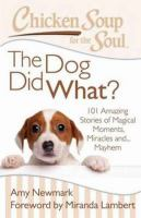 Cover image for Chicken soup for the soul : the dog did what? : 101 amazing stories of magical moments, miracles and... mayhem