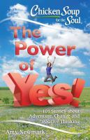 Cover image for Chicken soup for the soul : the power of yes! : 101 stories about adventure, change and positive thinking
