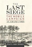 Cover image for The last siege : the mobile campaign, Alabama 1865