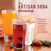 Cover image for The artisan soda workshop : 70 homemade recipes from fountain classics to plum vanilla, rhubarb basil, sea salt lime & much much more