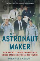 Cover image for The astronaut maker : how one mysterious engineer ran human spaceflight for a generation
