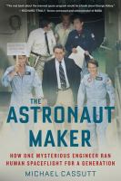 Cover image for The astronaut maker How One Mysterious Engineer Ran Human Spaceflight for a Generation.