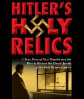 Imagen de portada para Hitler's holy relics a true story of Nazi plunder and the race to recover the crown jewels of the Holy Roman Empire