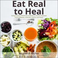 Cover image for Eat real to heal Using Food as Medicine to Reverse Chronic Diseases from Diabetes, Arthritis, Cancer and More.
