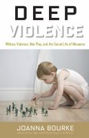 Cover image for Deep violence : military violence, war play and the social life of weapons