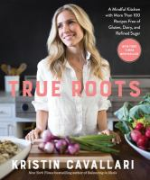 Cover image for True roots : a mindful kitchen with more than 100 recipes free of gluten, dairy, and refined sugar