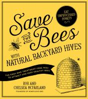 Cover image for Save the bees with natural backyard hives : the easy and treatment-free way to attract and keep healthy bees
