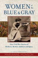 Cover image for Women of the blue and gray True Stories of Mothers, Medics, Soldiers, and Spies of the Civil War.