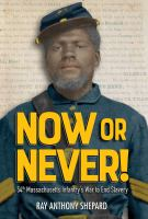 Cover image for Now or never! : 54th Massachusetts Infantry's war to end slavery