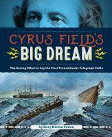 Cover image for Cyrus Field's big dream : the daring effort to lay the first transatlantic telegraph cable